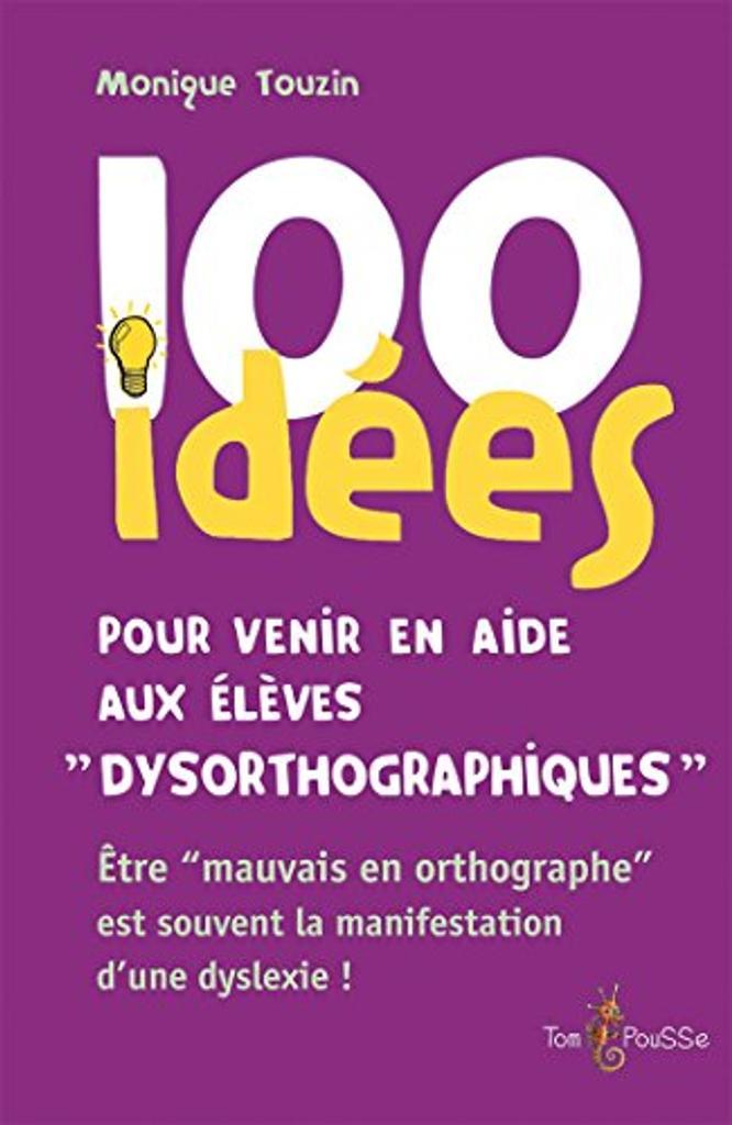 100 idées pour venir en aide aux élèves dysorthographiques : être mauvais en orthographe est souvent la conséquence d'une dyslexie ! / Monique Touzin   Touzin, Monique. Auteur