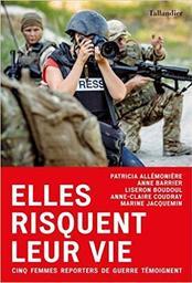 Elles risquent leur vie : cinq femmes reporters de guerre témoignent / Patricia Allémonière, Anne Barrier, Liseron Boudoul et al. |