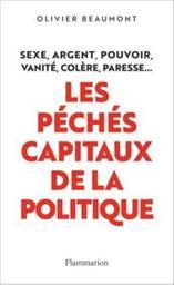 Les péchés capitaux de la politique : sexe, argent, pouvoir, vanité, colère, paresse... / Olivier Beaumont | Beaumont, Olivier (19..-....). Auteur