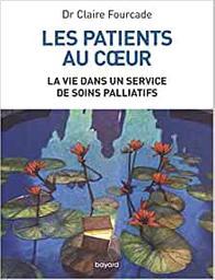 Les patients au coeur : la vie dans un service de soins palliatifs / Dr Claire Fourcade | Fourcade, Claire. Auteur
