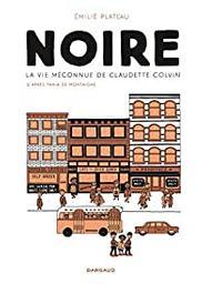 Noire : la vie méconnue de Claudette Colvin / Emilie Plateau | Montaigne, Tania de (1971-....). Antécédent bibliographique