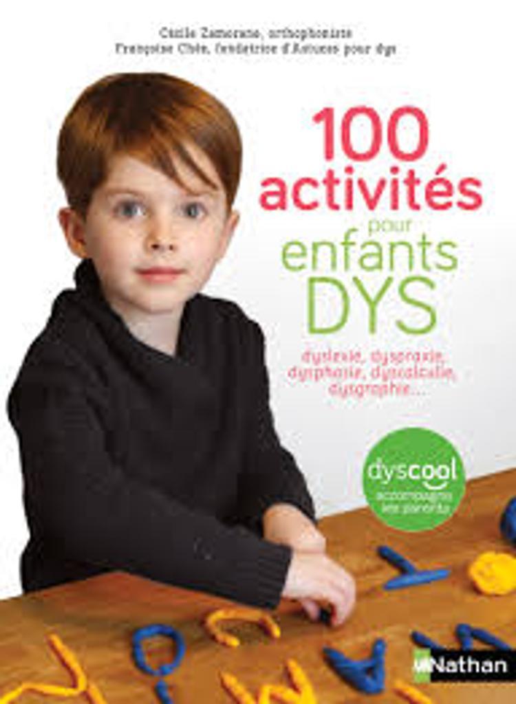 100 activités pour enfants dys : dyslexie, dyspraxie, dysphasie, dyscalculie, dysgraphie... / textes de Cécile Zamorano, Françoise Chée   Zamorano, Cécile. Auteur