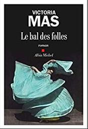 Le bal des folles : roman / Victoria Mas   Mas, Victoria. Auteur