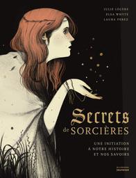 Secrets de sorcières : une initiation à notre histoire et nos savoirs / Julie Légère, Elsa Whyte   Légère, Julie. Auteur
