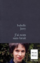 J'ai nom sans bruit / Isabelle Jarry | Jarry, Isabelle